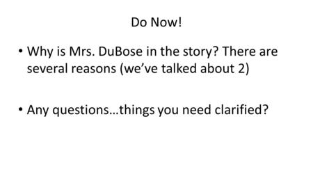 Do Now! Why is Mrs. DuBose in the story? There are several reasons (we've talked about 2) Any questions…things you need clarified?