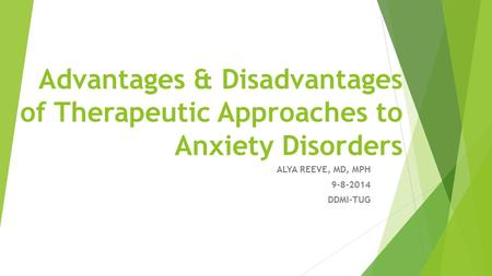 Advantages & Disadvantages of Therapeutic Approaches to Anxiety Disorders ALYA REEVE, MD, MPH 9-8-2014 DDMI-TUG.