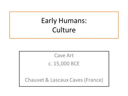 Early Humans: Culture Cave Art c. 15,000 BCE Chauvet & Lascaux Caves (France)