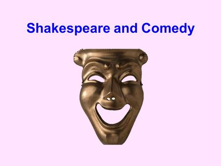 Shakespeare and Comedy. A brief definition of Comedy Comedy is a type of drama whose purpose, according to modern opinion, is to amuse. It is contrasted.