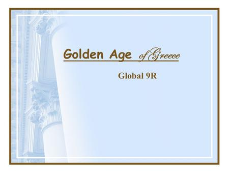 "Golden Age of Greece Global 9R. Classical Art Greeks valued: –Order –Balance –Proportion These became the ""standards"" for what they called classical art."