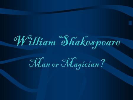 William Shakespeare Man or Magician? The Man 1564 - 1616.