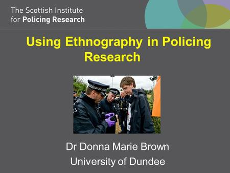 Using Ethnography in Policing Research Dr Donna Marie Brown University of Dundee.