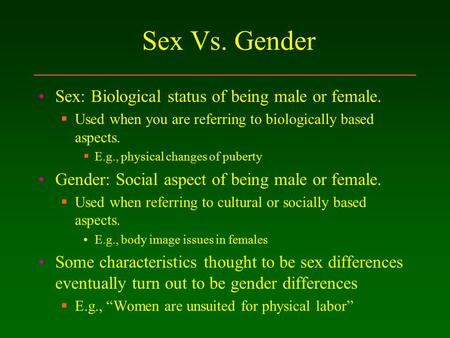 Sex Vs. Gender Sex: Biological status of being male or female.  Used when you are referring to biologically based aspects.  E.g., physical changes of.