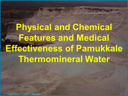 Prof. Nergis ERDOĞAN 17/Sep/04 - Pamukkale 1 Physical and Chemical Features and Medical Effectiveness of Pamukkale Thermomineral Water.