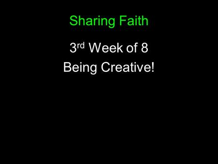 Sharing Faith 3 rd Week of 8 Being Creative!. Sharing my Faith ?