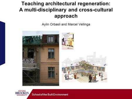 School of the Built Environment Teaching architectural regeneration: A multi-disciplinary and cross-cultural approach Aylin Orbasli and Marcel Vellinga.