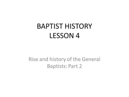 BAPTIST HISTORY LESSON 4 Rise and history of the General Baptists: Part 2.