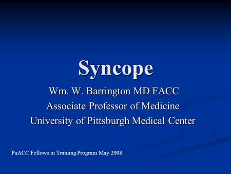 Syncope Wm. W. Barrington MD FACC Wm. W. Barrington MD FACC Associate Professor of Medicine University of Pittsburgh Medical Center PaACC Fellows in Training.