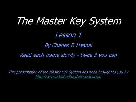 The Master Key System Lesson 1 By Charles F. Haanel Read each frame slowly - twice if you can This presentation of the Master Key System has been brought.