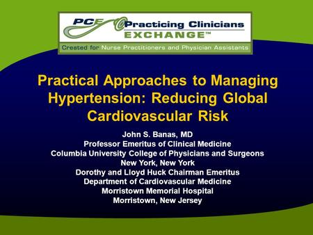Practical Approaches to Managing Hypertension: Reducing Global Cardiovascular Risk John S. Banas, MD Professor Emeritus of Clinical Medicine Columbia University.