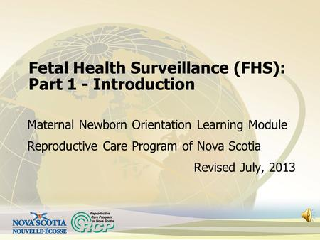 Fetal Health Surveillance (FHS): Part 1 - Introduction Maternal Newborn Orientation Learning Module Reproductive Care Program of Nova Scotia Revised July,