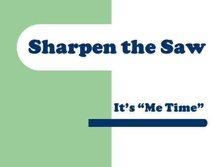 "Sharpen the Saw It's ""Me Time"". Caring for Your Body Exercise Take time to relax."