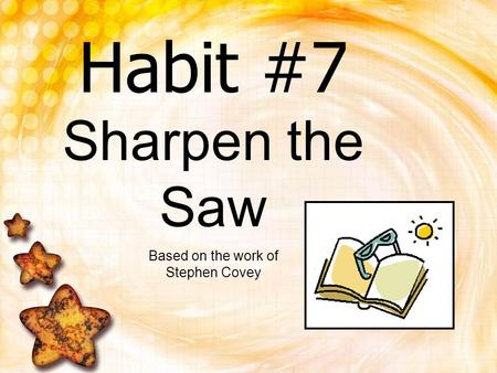 Habit #7 Sharpen the Saw Based on the work of Stephen Covey.