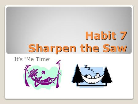 "Habit 7 Sharpen the Saw It's ""Me Time "". BodyThe Physical Dimension exercise, eat healthy, sleep well, relax BrainThe Mental Dimension read, educate,"