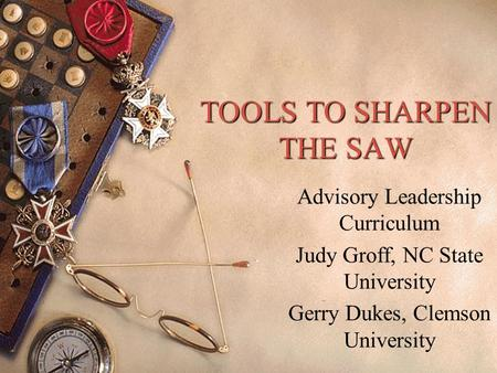 TOOLS TO SHARPEN THE SAW Advisory Leadership Curriculum Judy Groff, NC State University Gerry Dukes, Clemson University.