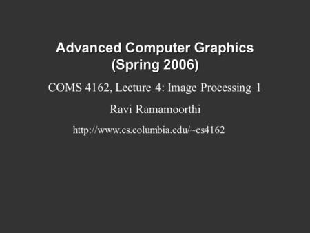 Advanced Computer Graphics (Spring 2006) COMS 4162, Lecture 4: Image Processing 1 Ravi Ramamoorthi