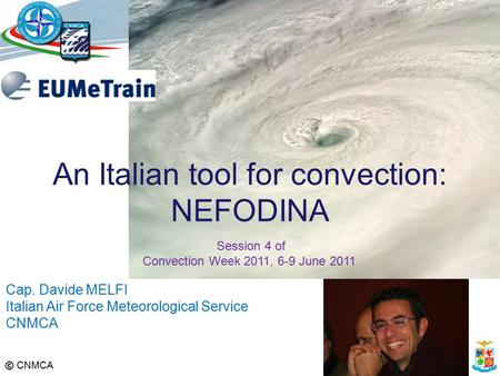 © CNMCA Cap. Davide MELFI Italian Air Force Meteorological Service CNMCA An Italian tool for convection: NEFODINA Session 4 of Convection Week 2011, 6-9.