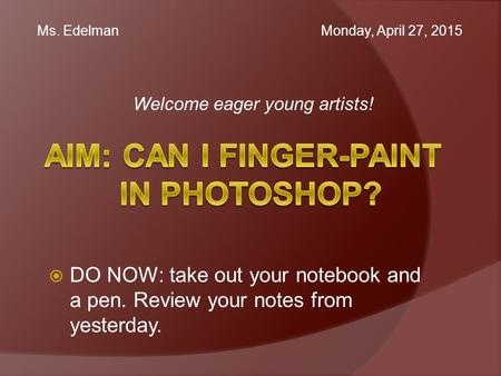 Welcome eager young artists! Ms. Edelman Monday, April 27, 2015  DO NOW: take out your notebook and a pen. Review your notes from yesterday.