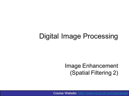 Course Website:  Digital Image Processing Image Enhancement (Spatial Filtering 2)