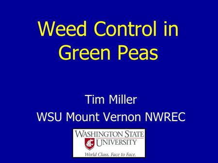 Weed Control in Green Peas Tim Miller WSU Mount Vernon NWREC.