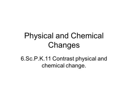 Physical and Chemical Changes 6.Sc.P.K.11 Contrast physical and chemical change.