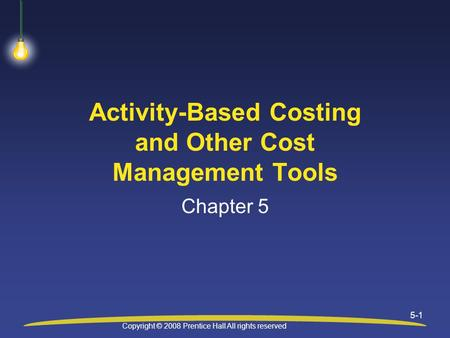 Copyright © 2008 Prentice Hall All rights reserved 5-1 Activity-Based Costing and Other Cost Management Tools Chapter 5.