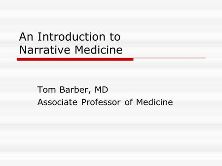 An Introduction to Narrative Medicine Tom Barber, MD Associate Professor of Medicine.