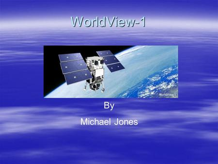 WorldView-1 By Michael Jones. Abstract  The WorldView-1 satellite is one part of what is to be a three satellite constellation. The group includes QuickBird,