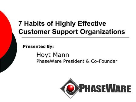 7 Habits of Highly Effective Customer Support Organizations Presented By: Hoyt Mann PhaseWare President & Co-Founder.