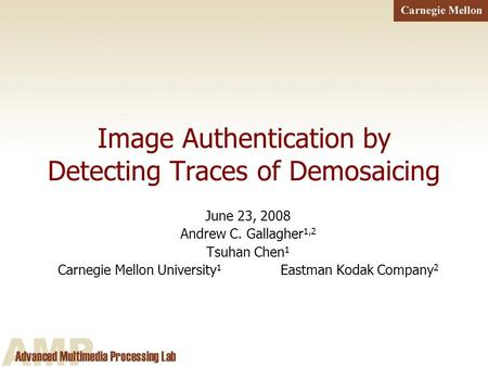 1 Image Authentication by Detecting Traces of Demosaicing June 23, 2008 Andrew C. Gallagher 1,2 Tsuhan Chen 1 Carnegie Mellon University 1 Eastman Kodak.
