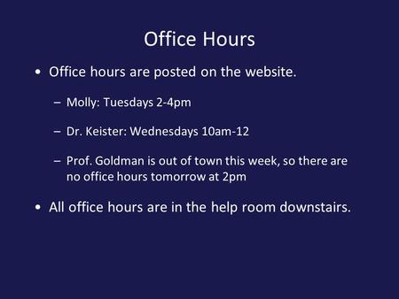 Office Hours Office hours are posted on the website. –Molly: Tuesdays 2-4pm –Dr. Keister: Wednesdays 10am-12 –Prof. Goldman is out of town this week, so.