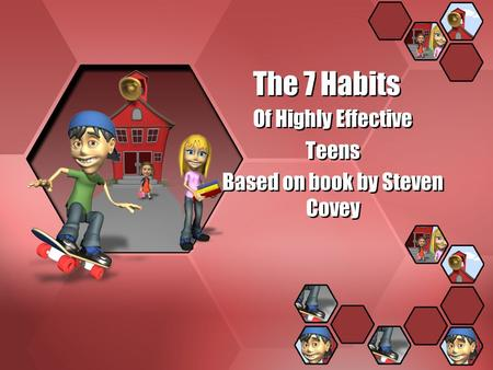 The 7 Habits Of Highly Effective Teens Based on book by Steven Covey Of Highly Effective Teens Based on book by Steven Covey.