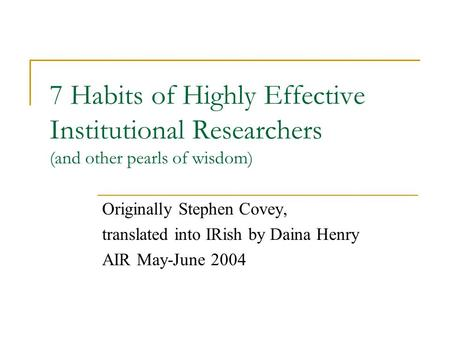 7 Habits of Highly Effective Institutional Researchers (and other pearls of wisdom) Originally Stephen Covey, translated into IRish by Daina Henry AIR.