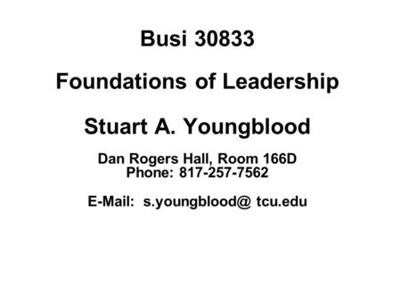 Busi 30833 Foundations of Leadership Stuart A. Youngblood Dan Rogers Hall, Room 166D Phone: 817-257-7562   tcu.edu.