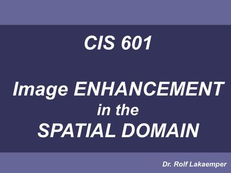 CIS 601 Image ENHANCEMENT in the SPATIAL DOMAIN Dr. Rolf Lakaemper.
