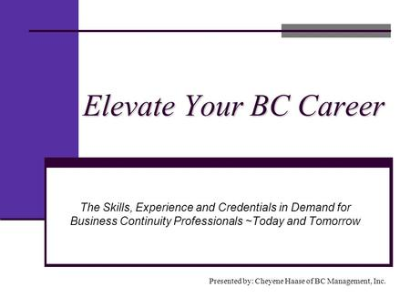 Elevate Your BC Career Presented by: Cheyene Haase of BC Management, Inc. The Skills, Experience and Credentials in Demand for Business Continuity Professionals.