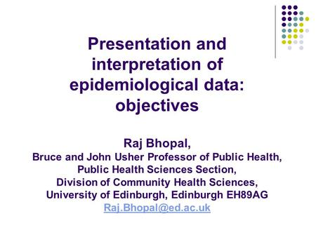 Presentation and interpretation of epidemiological data: objectives Raj Bhopal, Bruce and John Usher Professor of Public Health, Public Health Sciences.