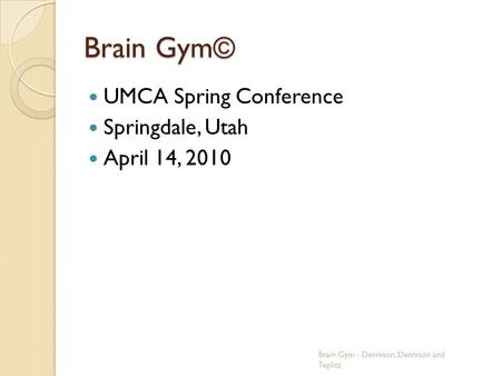 Brain Gym© UMCA Spring Conference Springdale, Utah April 14, 2010