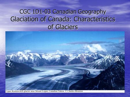 CGC 1D1-03 Canadian Geography Glaciation of Canada: Characteristics of Glaciers.