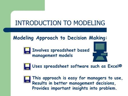 INTRODUCTION TO MODELING Modeling Approach to Decision Making: Uses spreadsheet software such as Excel® This approach is easy for managers to use, Results.