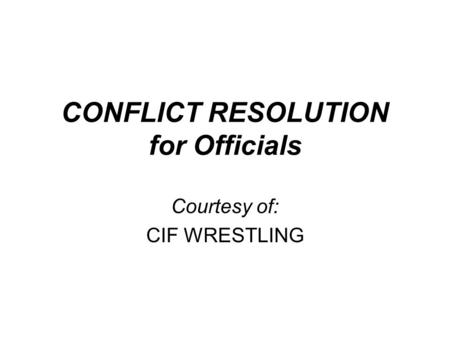 CONFLICT RESOLUTION for Officials Courtesy of: CIF WRESTLING.