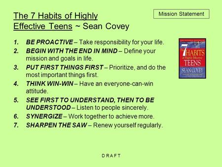 The 7 Habits of Highly Effective Teens ~ Sean Covey 1.BE PROACTIVE – Take responsibility for your life. 2.BEGIN WITH THE END IN MIND – Define your mission.