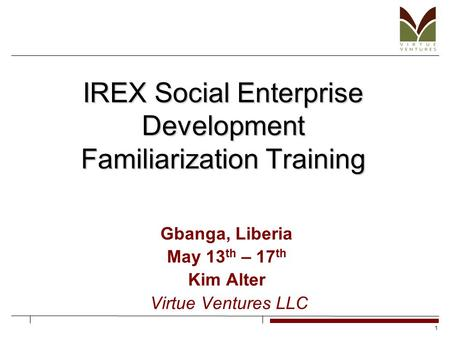 1 IREX Social Enterprise Development Familiarization Training Gbanga, Liberia May 13 th – 17 th Kim Alter Virtue Ventures LLC.