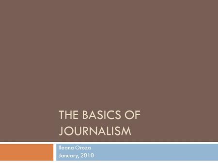 THE BASICS OF JOURNALISM Ileana Oroza January, 2010.