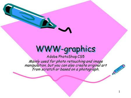 1 WWW-graphicsWWW-graphics Adobe PhotoShop CS5 Mainly used for photo retouching and image manipulation, but you can also create original art from scratch.