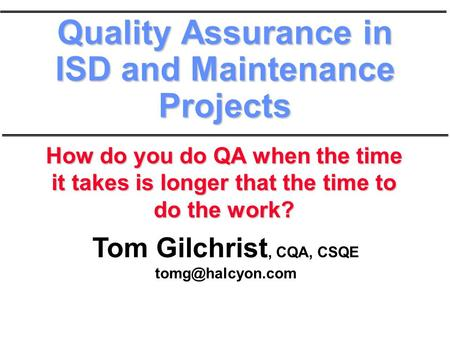 Tom Gilchrist, CQA, CSQE Quality Assurance in ISD and Maintenance Projects How do you do QA when the time it takes is longer that the.