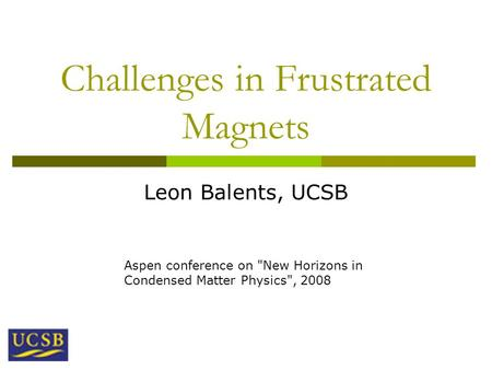 Challenges in Frustrated Magnets Leon Balents, UCSB Aspen conference on New Horizons in Condensed Matter Physics, 2008.