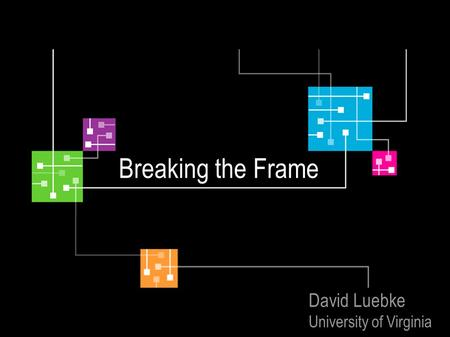 Breaking the Frame David Luebke University of Virginia.