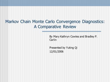 Markov Chain Monte Carlo Convergence Diagnostics: A Comparative Review By Mary Kathryn Cowles and Bradley P. Carlin Presented by Yuting Qi 12/01/2006.